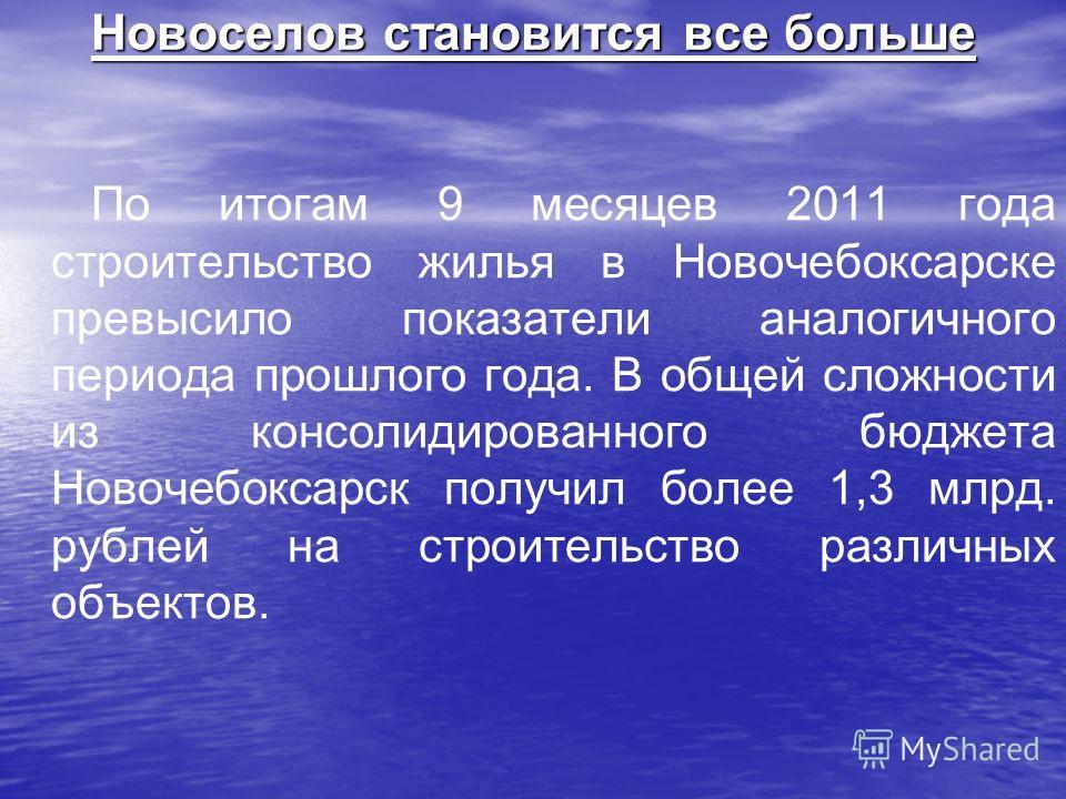 Новоселов становится все больше По итогам 9 месяцев 2011 года строительство жилья в Новочебоксарске превысило показатели аналогичного периода прошлого года. В общей сложности из консолидированного бюджета Новочебоксарск получил более 1,3 млрд. рублей