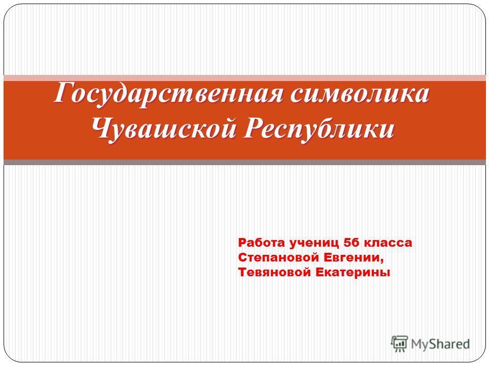 Государственная символика Чувашской Республики Работа учениц 5б класса Степановой Евгении, Тевяновой Екатерины