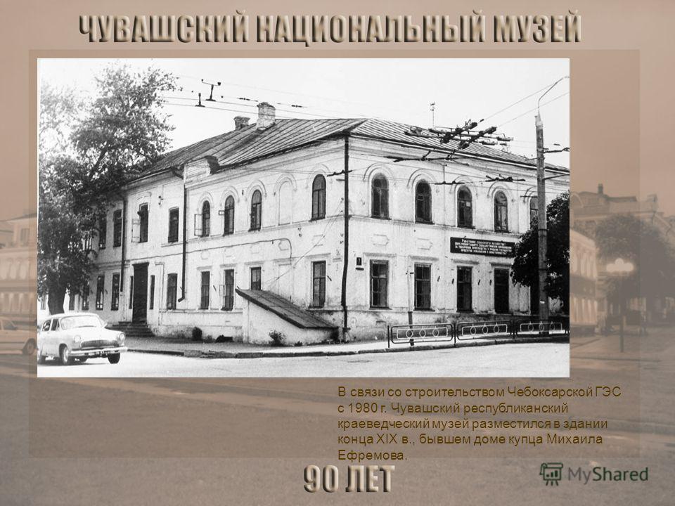 В связи со строительством Чебоксарской ГЭС с 1980 г. Чувашский республиканский краеведческий музей разместился в здании конца XIX в., бывшем доме купца Михаила Ефремова.
