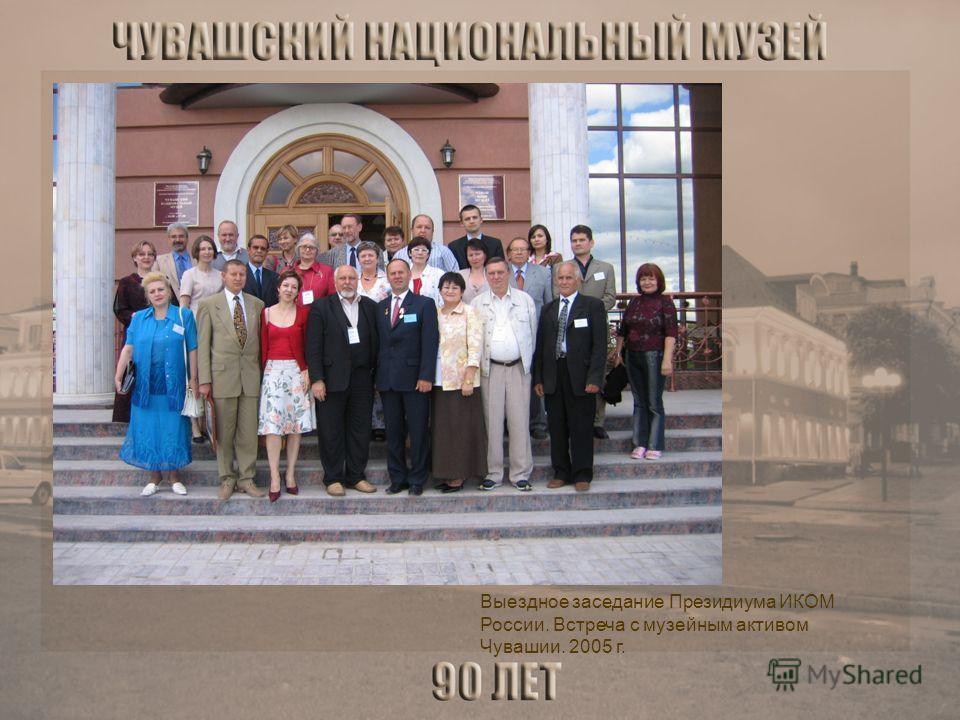 Выездное заседание Президиума ИКОМ России. Встреча с музейным активом Чувашии. 2005 г.