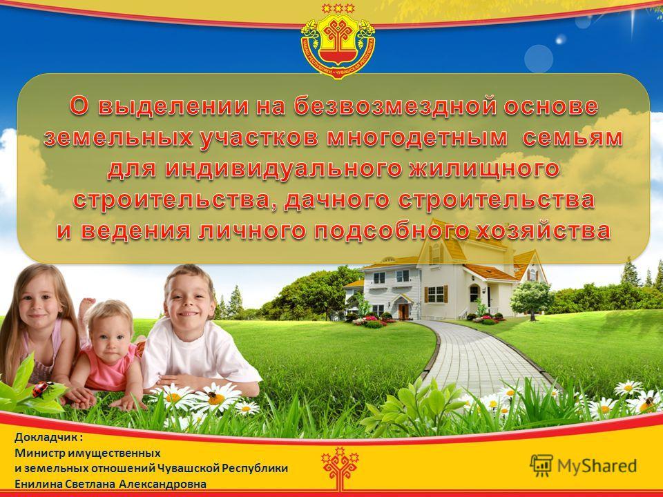 Докладчик : Министр имущественных и земельных отношений Чувашской Республики Енилина Светлана Александровна
