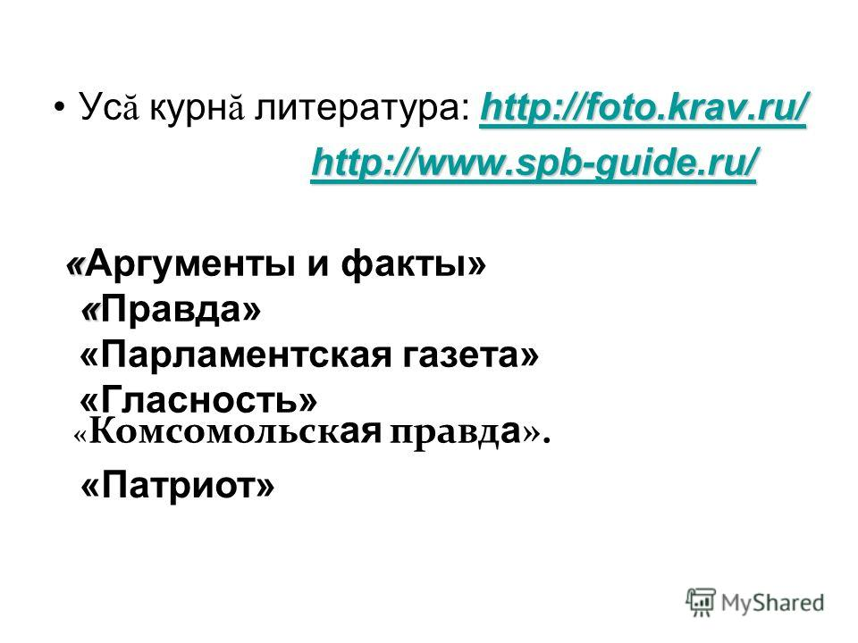 http://foto.krav.ru/ http://foto.krav.ru/Ус ă курн ă литература: http://foto.krav.ru/http://foto.krav.ru/http://www.spb-guide.ru/ « « «Аргументы и факты» «Правда» «Парламентская газета» «Гласность» « Комсомольск ая правд а ». «Патриот»