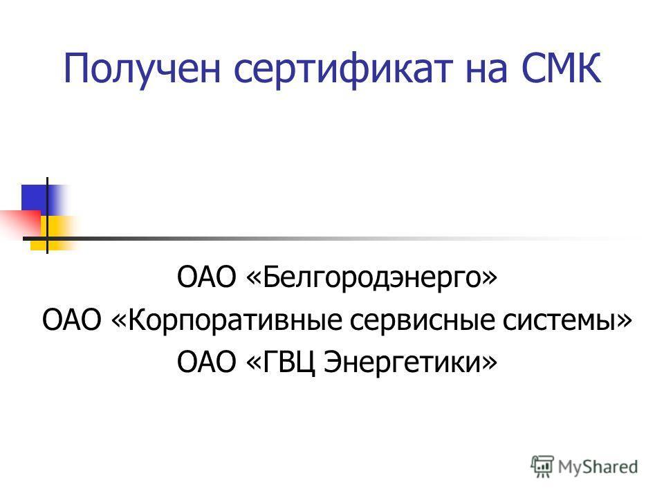 Получен сертификат на СМК ОАО «Белгородэнерго» ОАО «Корпоративные сервисные системы» ОАО «ГВЦ Энергетики»