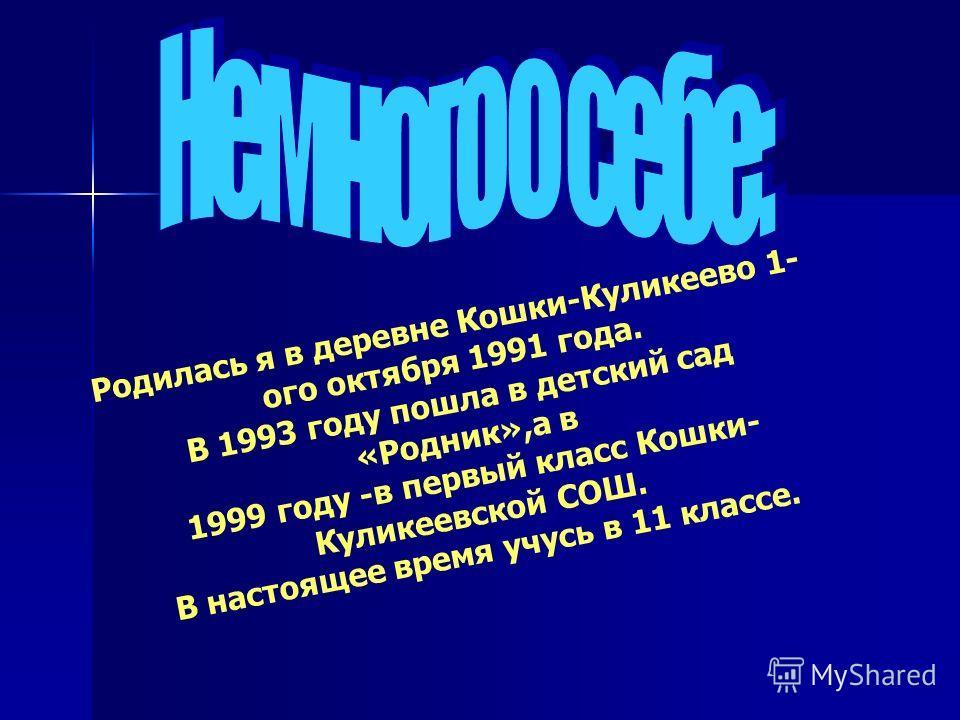 Родилась я в деревне Кошки-Куликеево 1- ого октября 1991 года. В 1993 году пошла в детский сад «Родник»,а в 1999 году -в первый класс Кошки- Куликеевской СОШ. В настоящее время учусь в 11 классе.