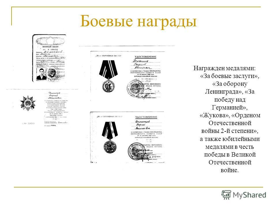 Боевые награды Награжден медалями: «За боевые заслуги», «За оборону Ленинграда», «За победу над Германией», «Жукова», «Орденом Отечественной войны 2-й степени», а также юбилейными медалями в честь победы в Великой Отечественной войне.