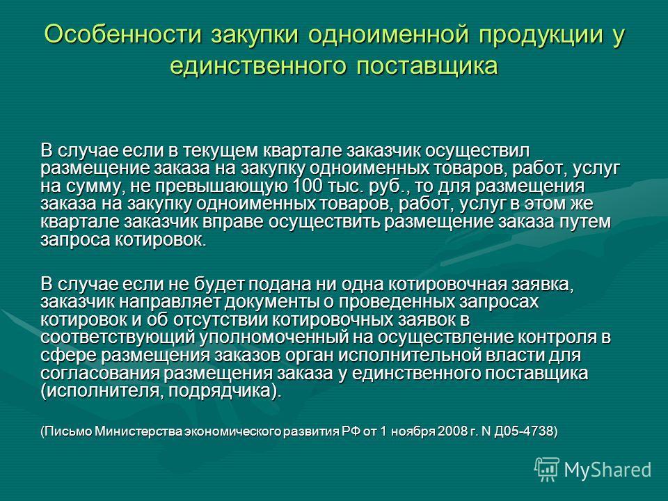 Особенности закупки одноименной продукции у единственного поставщика В случае если в текущем квартале заказчик осуществил размещение заказа на закупку одноименных товаров, работ, услуг на сумму, не превышающую 100 тыс. руб., то для размещения заказа