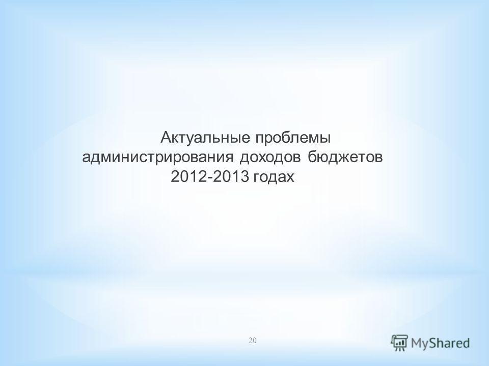20 Актуальные проблемы администрирования доходов бюджетов 2012-2013 годах