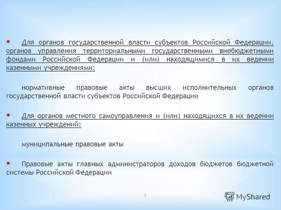 3 Для органов государственной власти субъектов Российской Федерации, органов управления территориальными государственными внебюджетными фондами Российской Федерации и (или) находящимися в их ведении казенными учреждениями: нормативные правовые акты в