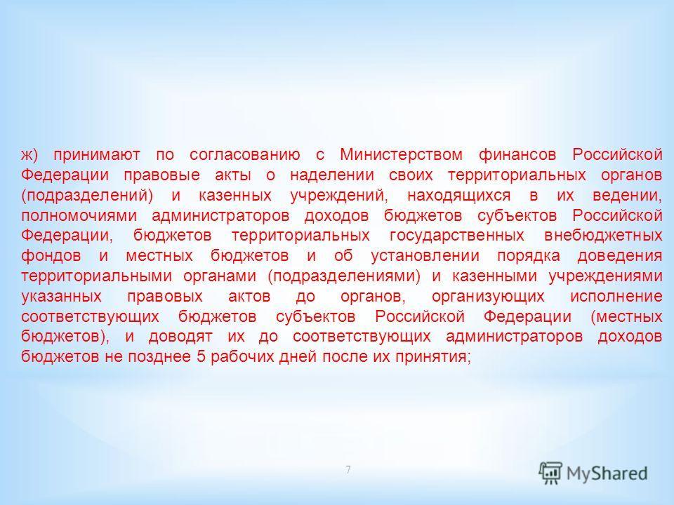 7 ж) принимают по согласованию с Министерством финансов Российской Федерации правовые акты о наделении своих территориальных органов (подразделений) и казенных учреждений, находящихся в их ведении, полномочиями администраторов доходов бюджетов субъек