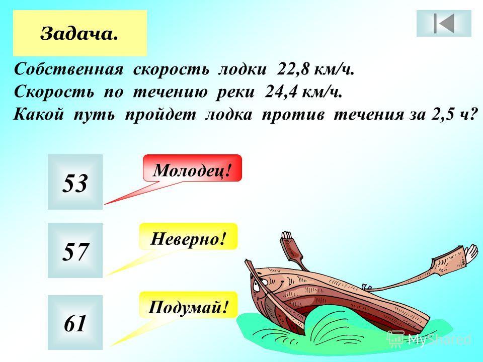 Задача. Собственная скорость лодки 22,8 км/ч. Скорость по течению реки 24,4 км/ч. Какой путь пройдет лодка против течения за 2,5 ч? 53 57 61 Молодец! Неверно! Подумай!