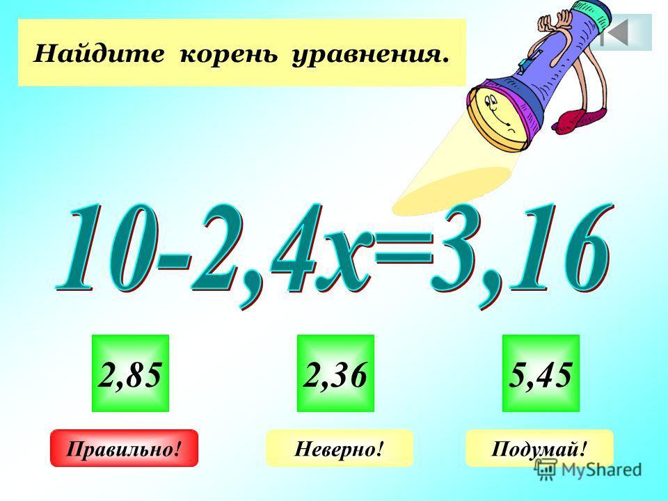 Найдите корень уравнения. 2,852,365,45 Неверно!Подумай!Правильно!