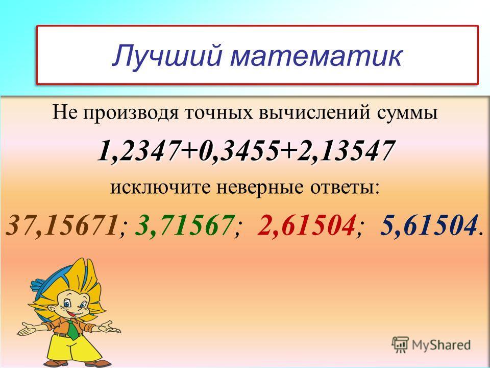 Лучший математик Не производя точных вычислений суммы1,2347+0,3455+2,13547 исключите неверные ответы: 37,15671; 3,71567; 2,61504; 5,61504.
