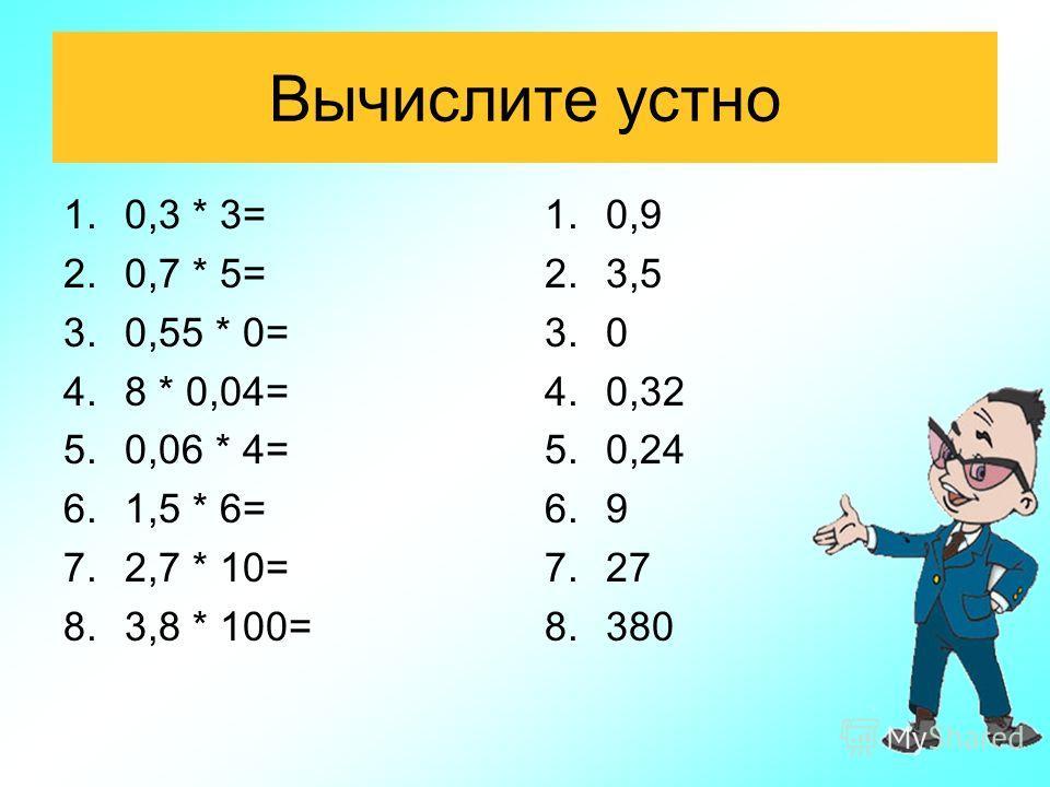 Вычислите устно 1.0,3 * 3= 2.0,7 * 5= 3.0,55 * 0= 4.8 * 0,04= 5.0,06 * 4= 6.1,5 * 6= 7.2,7 * 10= 8.3,8 * 100= 1.0,9 2.3,5 3.0 4.0,32 5.0,24 6.9 7.27 8.380