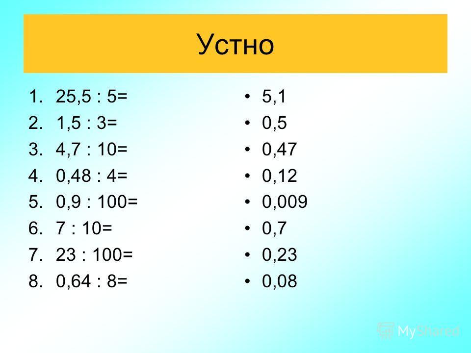 Устно 1.25,5 : 5= 2.1,5 : 3= 3.4,7 : 10= 4.0,48 : 4= 5.0,9 : 100= 6.7 : 10= 7.23 : 100= 8.0,64 : 8= 5,1 0,5 0,47 0,12 0,009 0,7 0,23 0,08