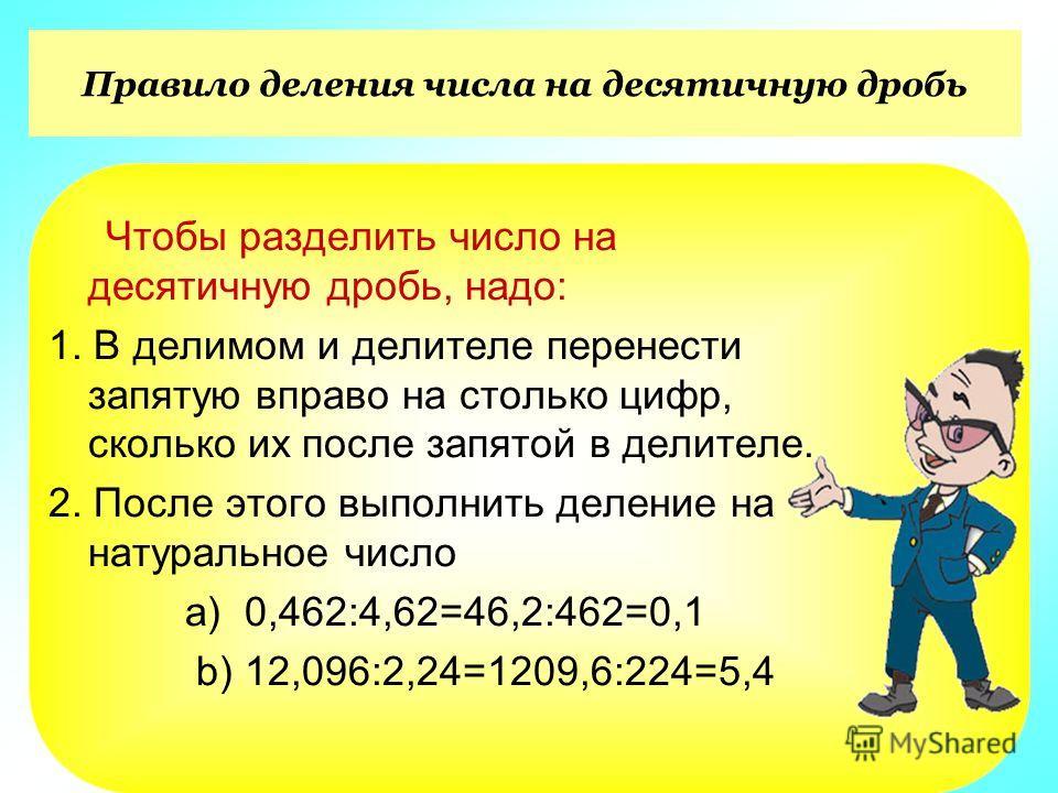 Правило деления числа на десятичную дробь Чтобы разделить число на десятичную дробь, надо: 1. В делимом и делителе перенести запятую вправо на столько цифр, сколько их после запятой в делителе. 2. После этого выполнить деление на натуральное число a)