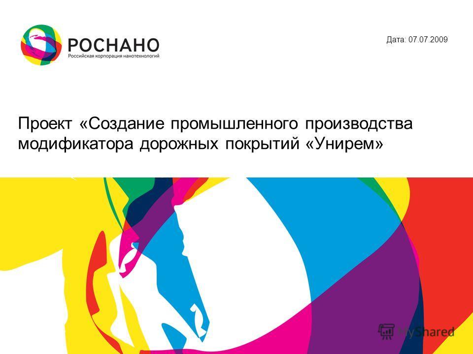 Проект «Создание промышленного производства модификатора дорожных покрытий «Унирем» Дата: 07.07.2009