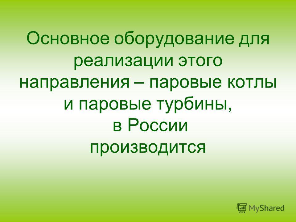 Основное оборудование для реализации этого направления – паровые котлы и паровые турбины, в России производится