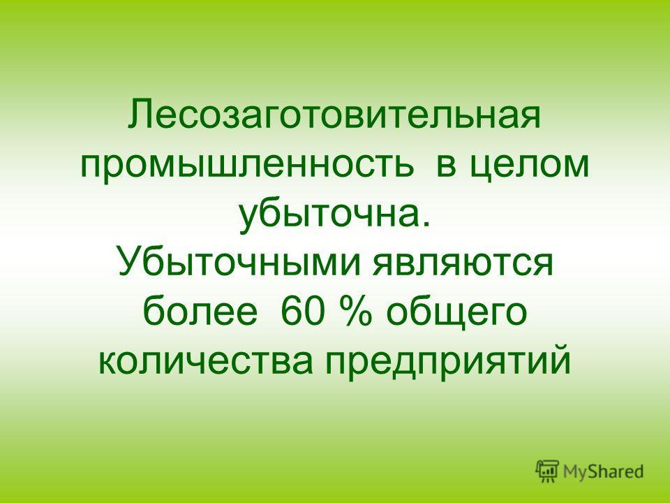 Лесозаготовительная промышленность в целом убыточна. Убыточными являются более 60 % общего количества предприятий