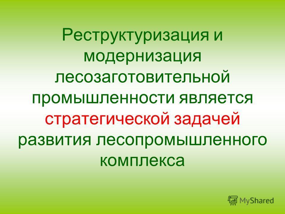 Реструктуризация и модернизация лесозаготовительной промышленности является стратегической задачей развития лесопромышленного комплекса