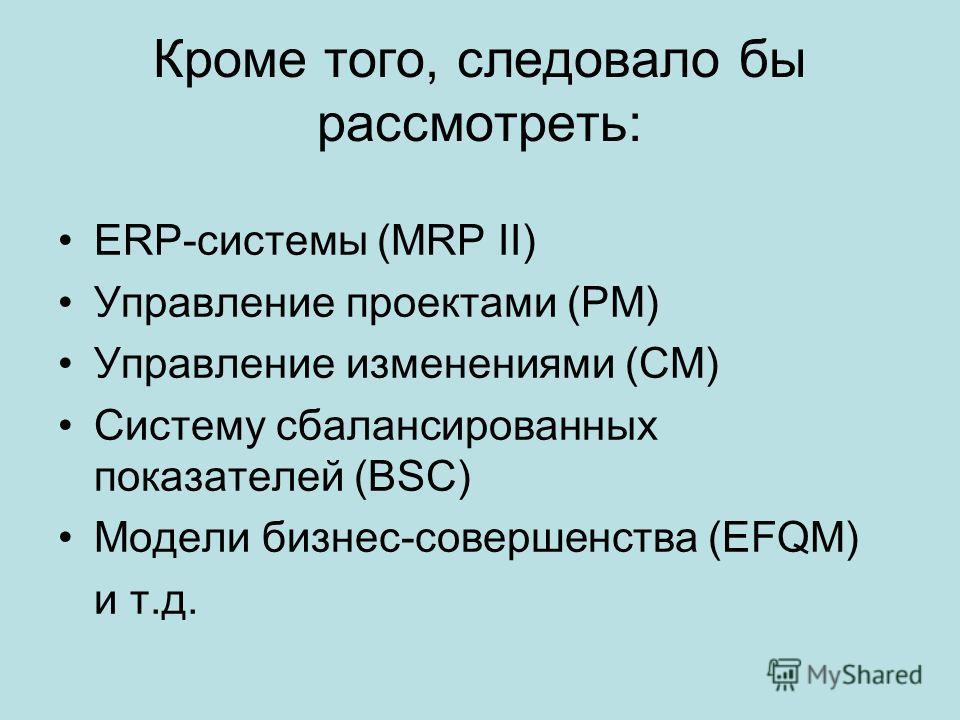 Кроме того, следовало бы рассмотреть: ERP-системы (MRP II) Управление проектами (PM) Управление изменениями (CM) Систему сбалансированных показателей (BSC) Модели бизнес-совершенства (EFQM) и т.д.
