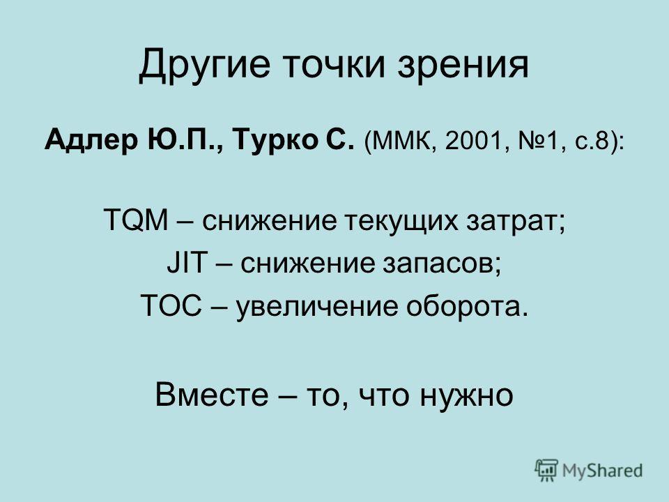 Другие точки зрения Адлер Ю.П., Турко С. (ММК, 2001, 1, с.8): TQM – снижение текущих затрат; JIT – снижение запасов; TOC – увеличение оборота. Вместе – то, что нужно