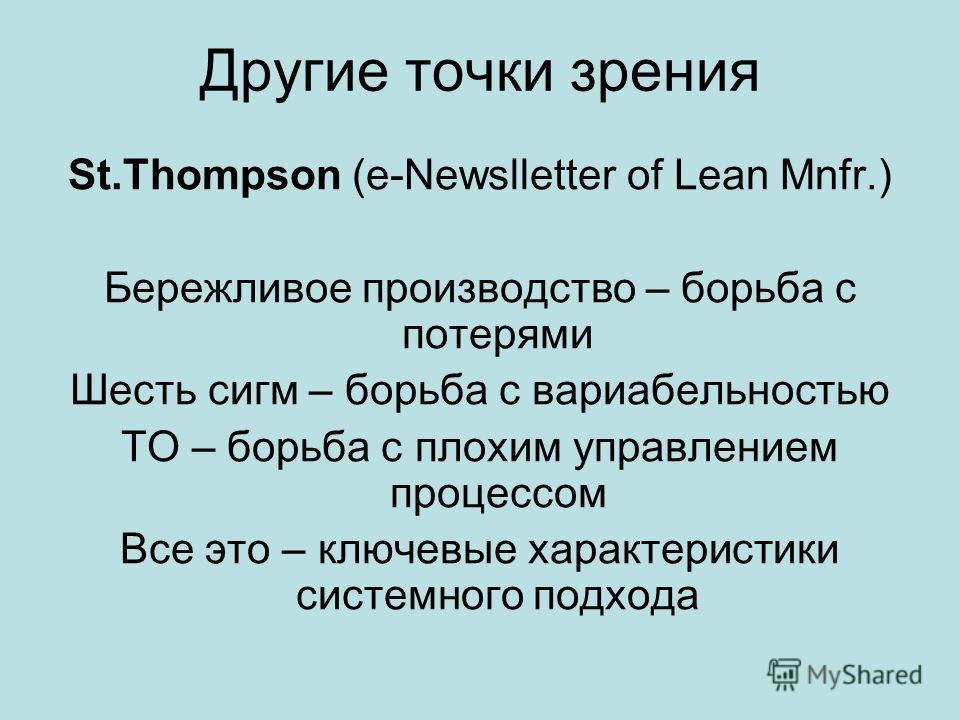 Другие точки зрения St.Thompson (e-Newslletter of Lean Mnfr.) Бережливое производство – борьба с потерями Шесть сигм – борьба с вариабельностью ТО – борьба с плохим управлением процессом Все это – ключевые характеристики системного подхода