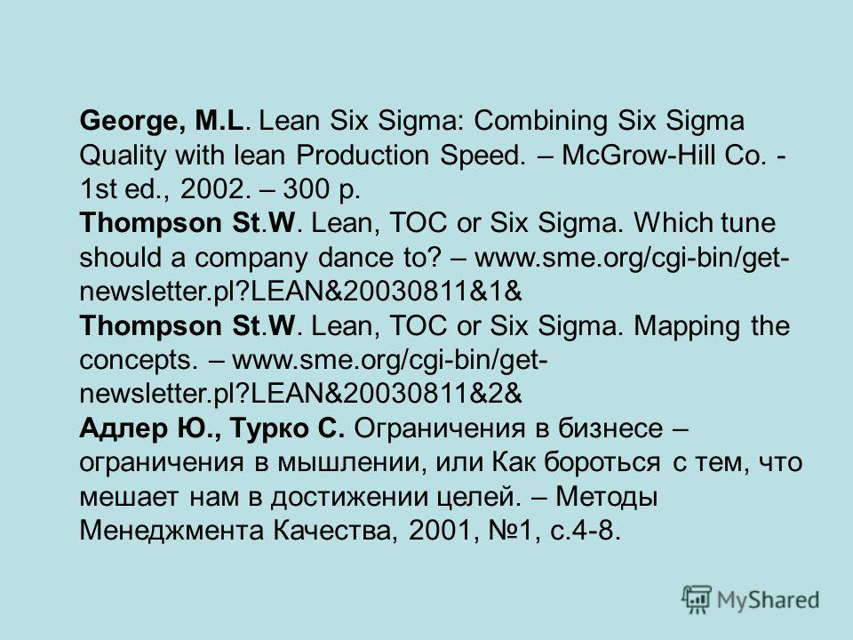George, M.L. Lean Six Sigma: Combining Six Sigma Quality with lean Production Speed. – McGrow-Hill Co. - 1st ed., 2002. – 300 p. Thompson St.W. Lean, TOC or Six Sigma. Which tune should a company dance to? – www.sme.org/cgi-bin/get- newsletter.pl?LEA