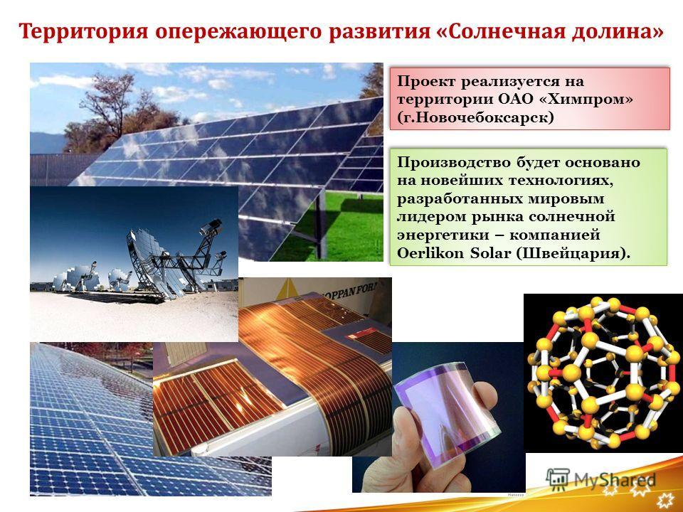 Территория опережающего развития «Солнечная долина» Проект реализуется на территории ОАО «Химпром» (г.Новочебоксарск) Производство будет основано на новейших технологиях, разработанных мировым лидером рынка солнечной энергетики – компанией Oerlikon S