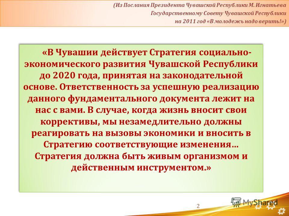 2 «В Чувашии действует Стратегия социально- экономического развития Чувашской Республики до 2020 года, принятая на законодательной основе. Ответственность за успешную реализацию данного фундаментального документа лежит на нас с вами. В случае, когда