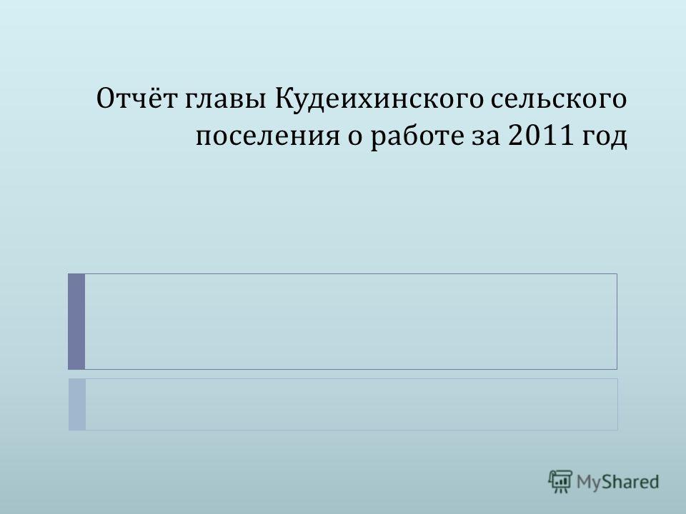 Отчёт главы Кудеихинского сельского поселения о работе за 2011 год