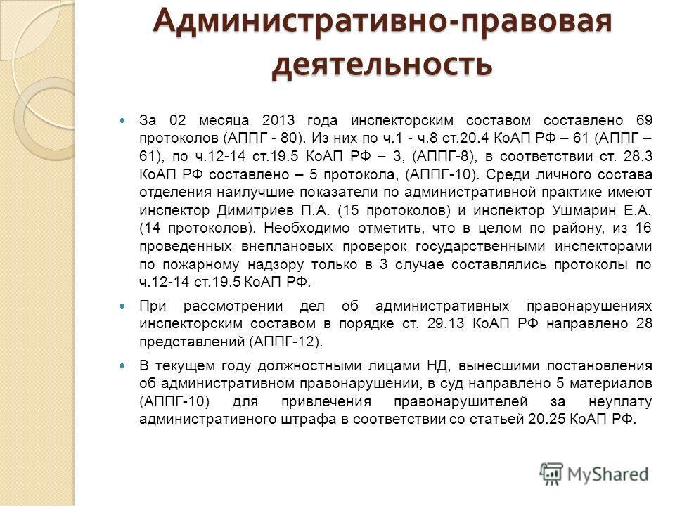 Административно - правовая деятельность За 02 месяца 2013 года инспекторским составом составлено 69 протоколов (АППГ - 80). Из них по ч.1 - ч.8 ст.20.4 КоАП РФ – 61 (АППГ – 61), по ч.12-14 ст.19.5 КоАП РФ – 3, (АППГ-8), в соответствии ст. 28.3 КоАП Р