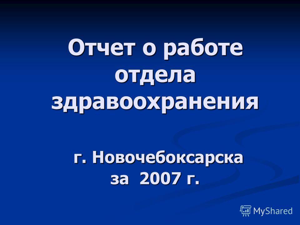 Отчет о работе отдела здравоохранения г. Новочебоксарска за 2007 г.