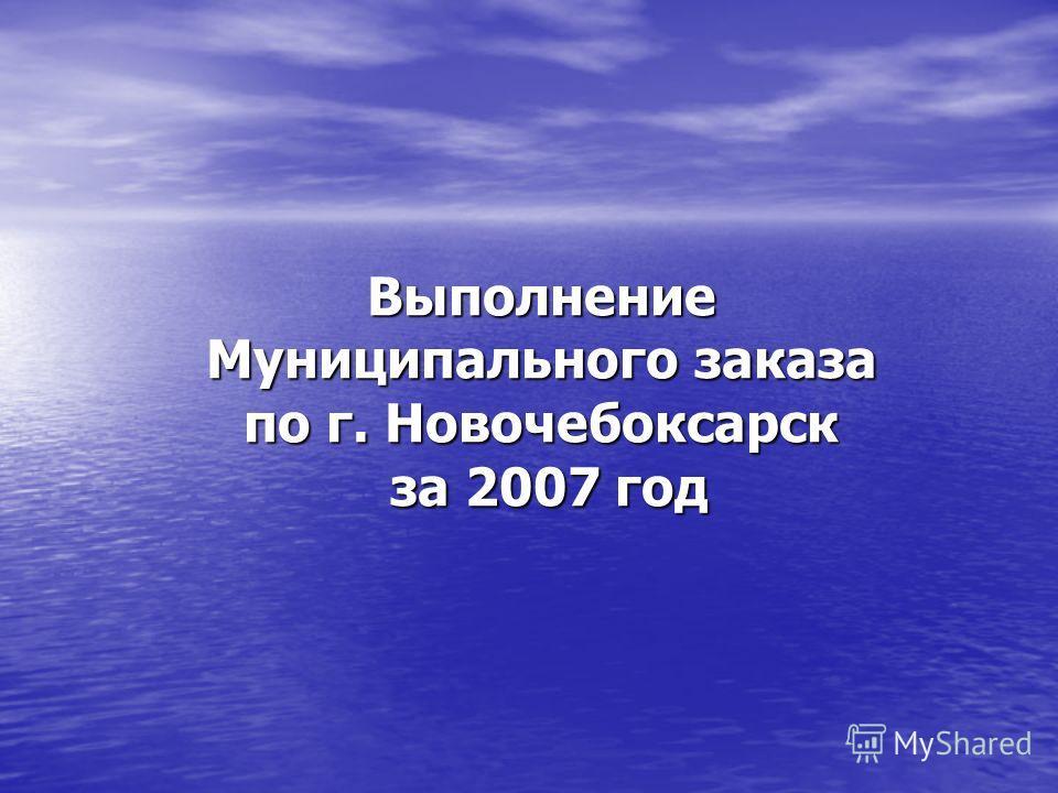 Выполнение Муниципального заказа по г. Новочебоксарск за 2007 год