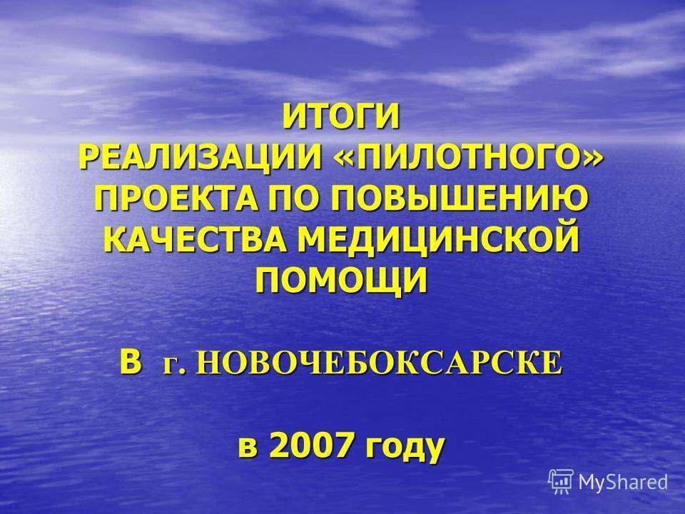 ИТОГИ РЕАЛИЗАЦИИ «ПИЛОТНОГО» ПРОЕКТА ПО ПОВЫШЕНИЮ КАЧЕСТВА МЕДИЦИНСКОЙ ПОМОЩИ В г. НОВОЧЕБОКСАРСКЕ в 2007 году
