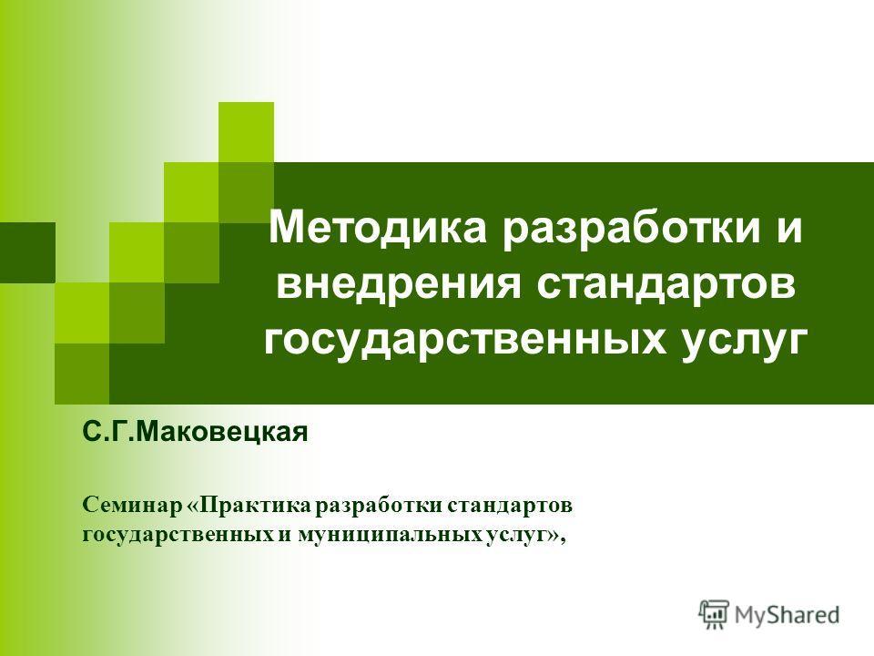 Методика разработки и внедрения стандартов государственных услуг С.Г.Маковецкая Семинар «Практика разработки стандартов государственных и муниципальных услуг»,