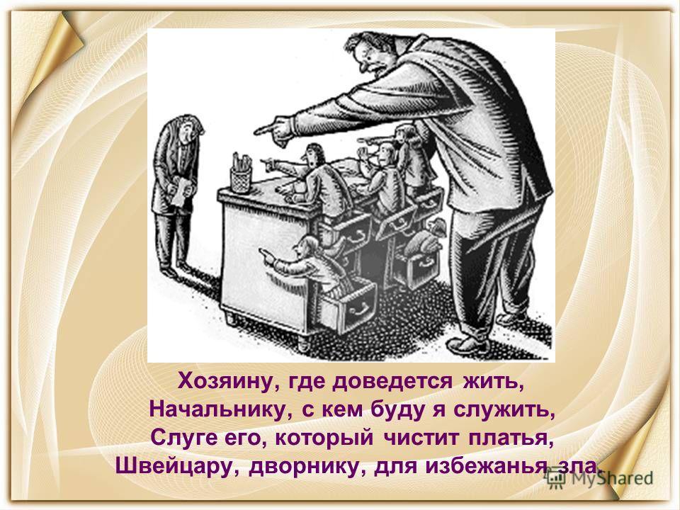Хозяину, где доведется жить, Начальнику, с кем буду я служить, Слуге его, который чистит платья, Швейцару, дворнику, для избежанья зла.
