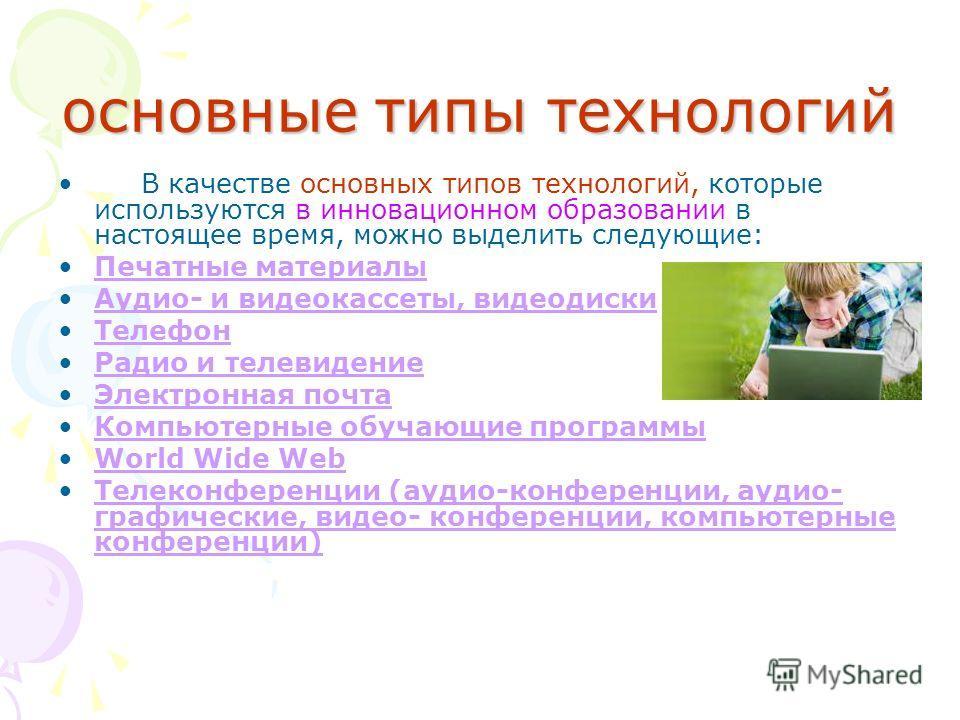 основные типы технологий В качестве основных типов технологий, которые используются в инновационном образовании в настоящее время, можно выделить следующие: Печатные материалы Аудио- и видеокассеты, видеодиски Телефон Радио и телевидение Электронная