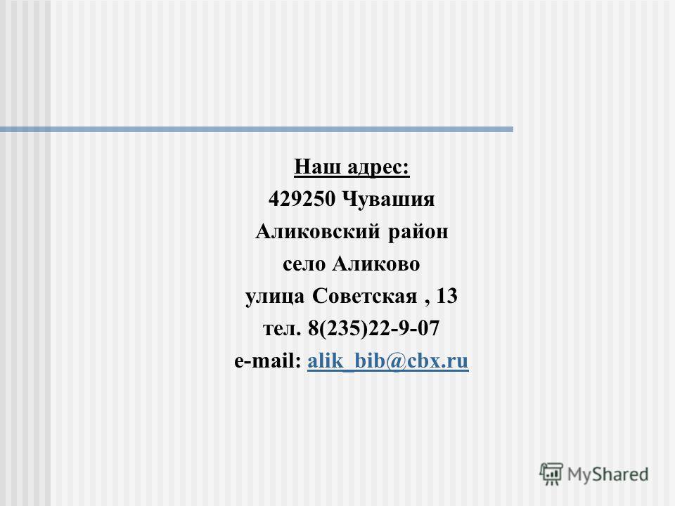 Наш адрес: 429250 Чувашия Аликовский район село Аликово улица Советская, 13 тел. 8(235)22-9-07 e-mail: alik_bib@cbx.rualik_bib@cbx.ru