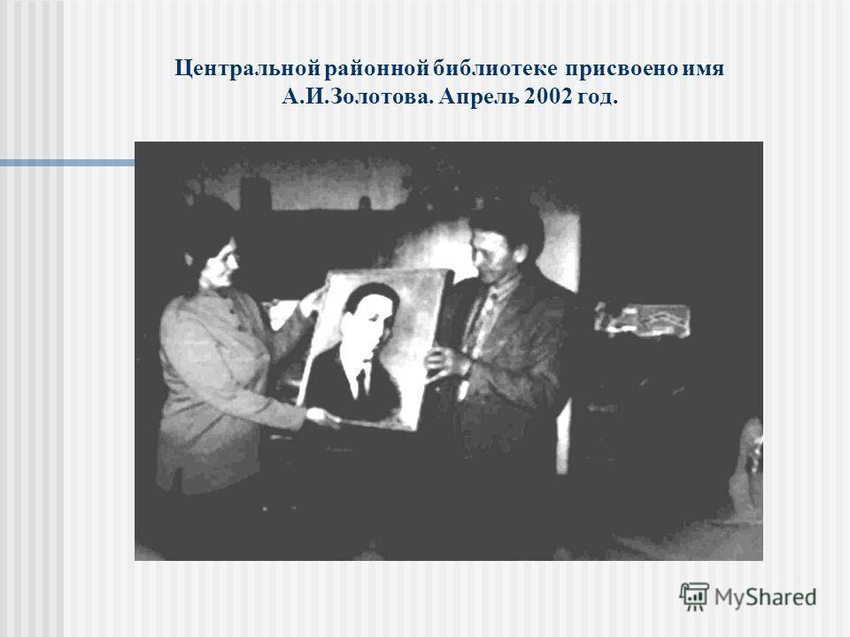 Центральной районной библиотеке присвоено имя А.И.Золотова. Апрель 2002 год.