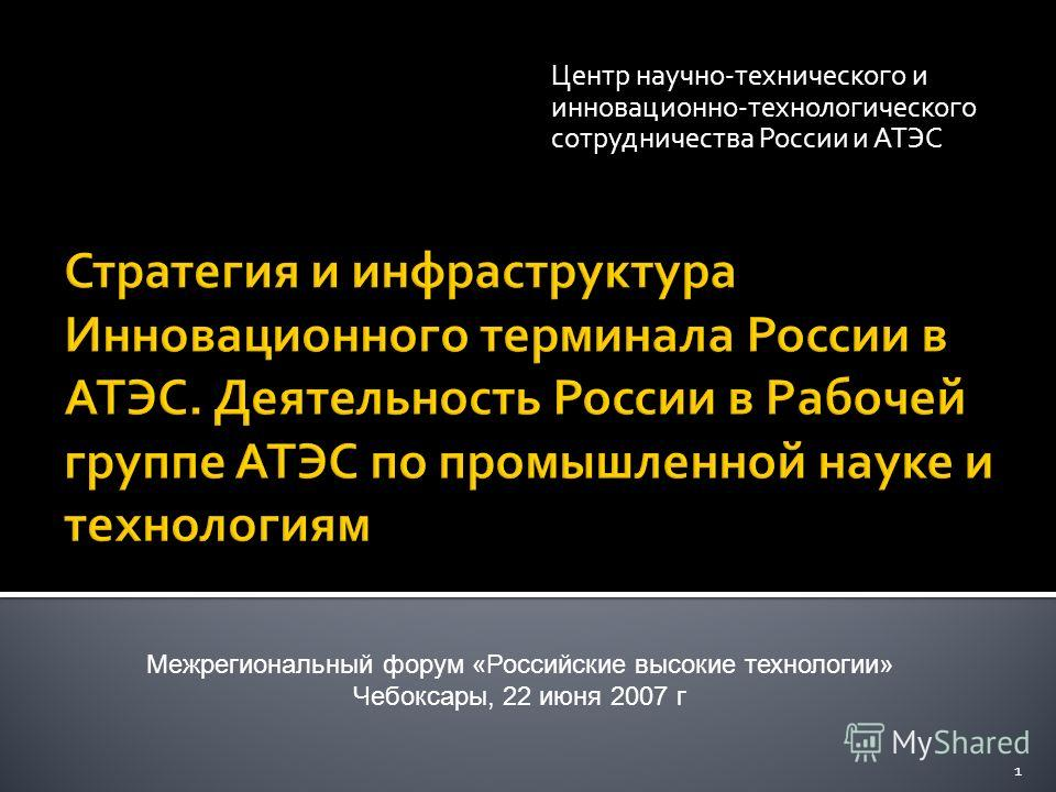 Центр научно-технического и инновационно-технологического сотрудничества России и АТЭС 1 Межрегиональный форум «Российские высокие технологии» Чебоксары, 22 июня 2007 г