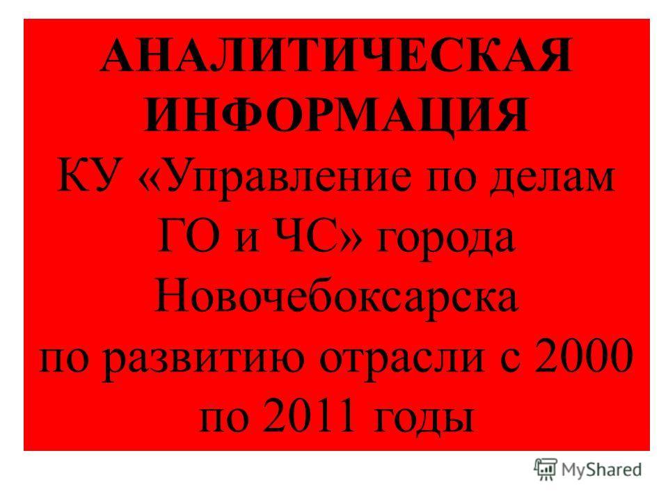 АНАЛИТИЧЕСКАЯ ИНФОРМАЦИЯ КУ «Управление по делам ГО и ЧС» города Новочебоксарска по развитию отрасли с 2000 по 2011 годы