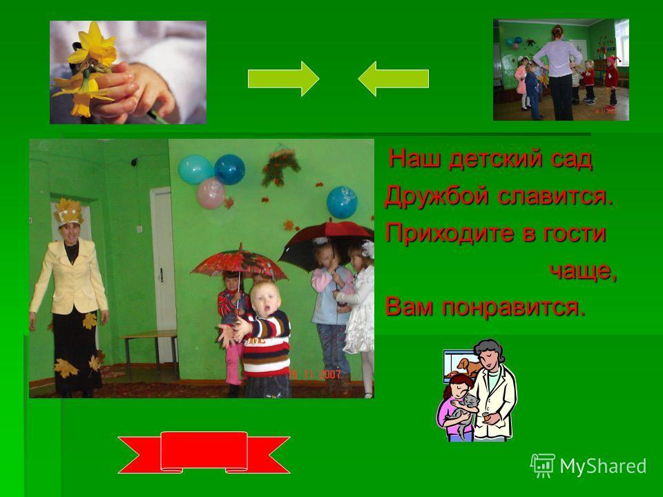 Наш детский сад Наш детский сад Дружбой славится. Дружбой славится. Приходите в гости Приходите в гости чаще, чаще, Вам понравится. Вам понравится.