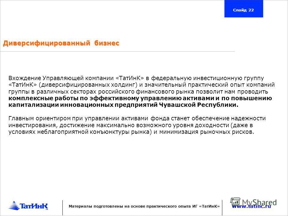 www.tatinc.ru Слайд 22 www.tatinc.ru Материалы подготовлены на основе практического опыта ИГ «ТатИнК» Вхождение Управляющей компании «ТатИнК» в федеральную инвестиционную группу «ТатИнК» (диверсифицированных холдинг) и значительный практический опыт