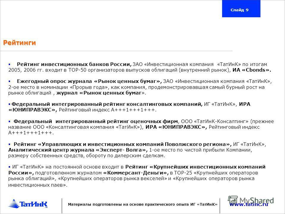 Рейтинги www.tatinc.ru Слайд 9 Рейтинг инвестиционных банков России, ЗАО «Инвестиционная компания «ТатИнК» по итогам 2005, 2006 гг. входит в ТОР-50 организаторов выпусков облигаций (внутренний рынок), ИА «Cbonds». Ежегодный опрос журнала «Рынок ценны