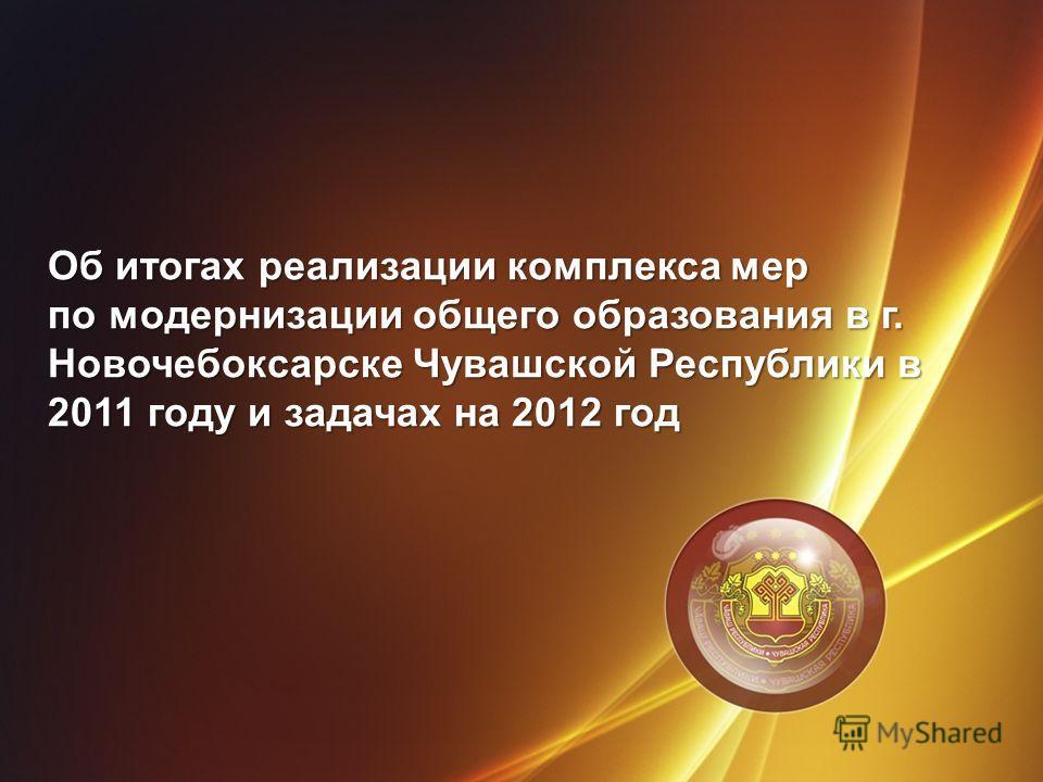 Об итогах реализации комплекса мер по модернизации общего образования в г. Новочебоксарске Чувашской Республики в 2011 году и задачах на 2012 год
