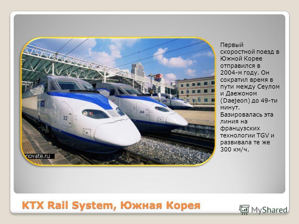 KTX Rail System, Южная Корея Первый скоростной поезд в Южной Корее отправился в 2004-м году. Он сократил время в пути между Сеулом и Даежоном (Daejeon) до 49-ти минут. Базировалась эта линия на французских технологии TGV и развивала те же 300 км/ч.