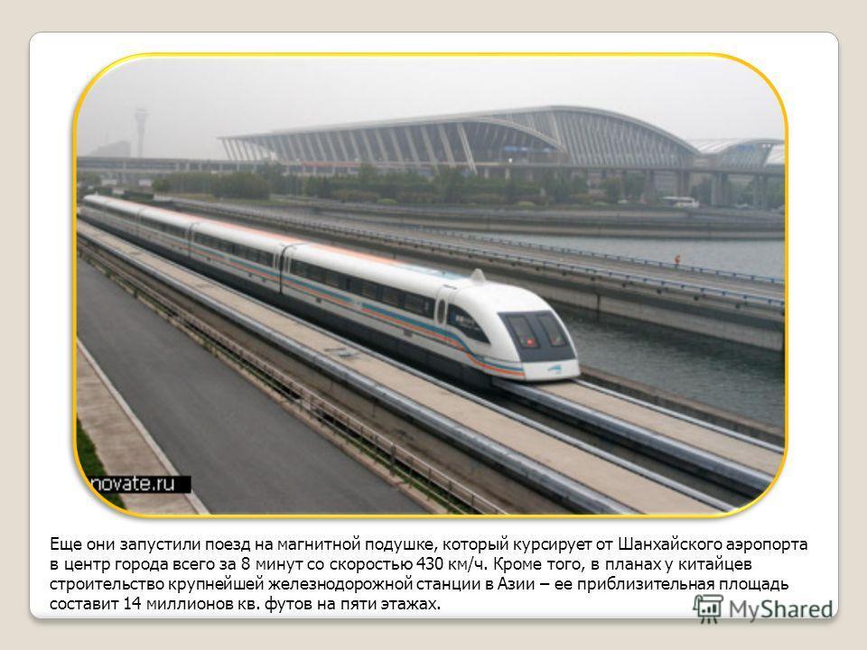 Еще они запустили поезд на магнитной подушке, который курсирует от Шанхайского аэропорта в центр города всего за 8 минут со скоростью 430 км/ч. Кроме того, в планах у китайцев строительство крупнейшей железнодорожной станции в Азии – ее приблизительн