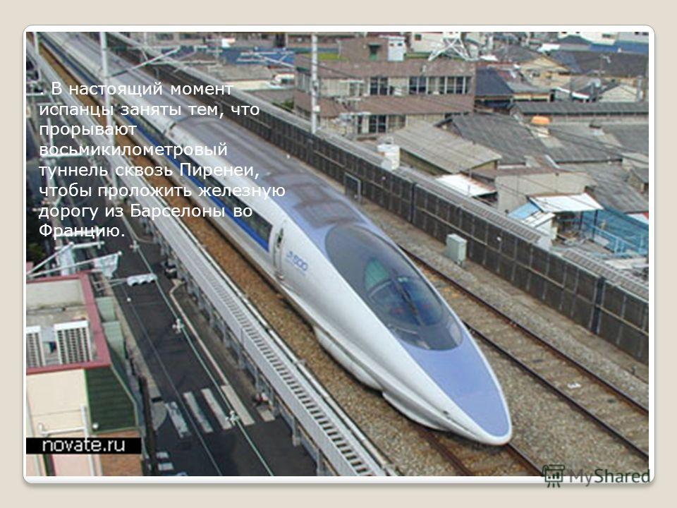 . В настоящий момент испанцы заняты тем, что прорывают восьмикилометровый туннель сквозь Пиренеи, чтобы проложить железную дорогу из Барселоны во Францию.