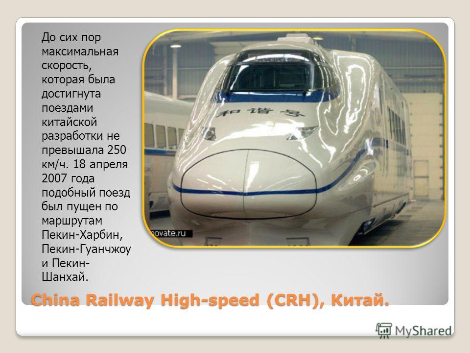 China Railway High-speed (CRH), Китай. До сих пор максимальная скорость, которая была достигнута поездами китайской разработки не превышала 250 км/ч. 18 апреля 2007 года подобный поезд был пущен по маршрутам Пекин-Харбин, Пекин-Гуанчжоу и Пекин- Шанх
