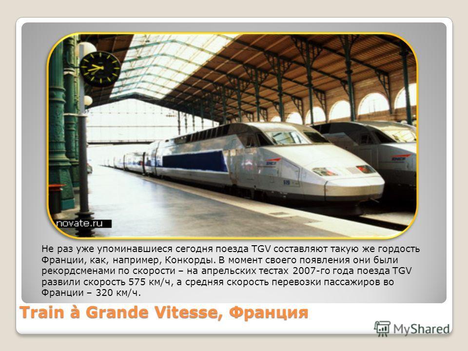 Train à Grande Vitesse, Франция Не раз уже упоминавшиеся сегодня поезда TGV составляют такую же гордость Франции, как, например, Конкорды. В момент своего появления они были рекордсменами по скорости – на апрельских тестах 2007-го года поезда TGV раз